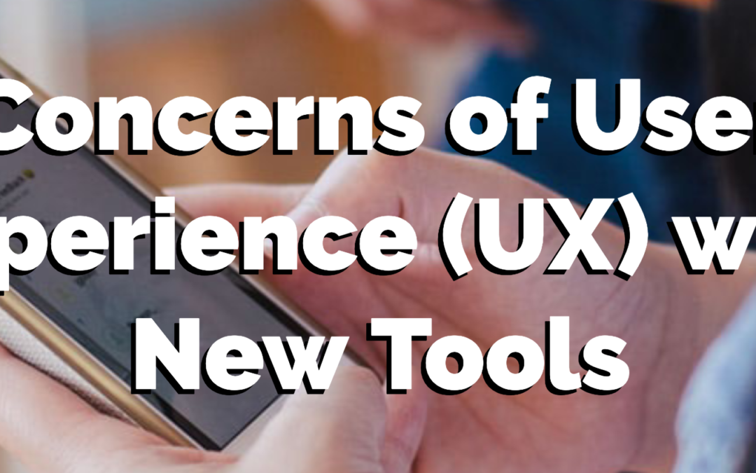 Addressing Concerns of User Experience (UX) When it Comes to Adopting New Tools