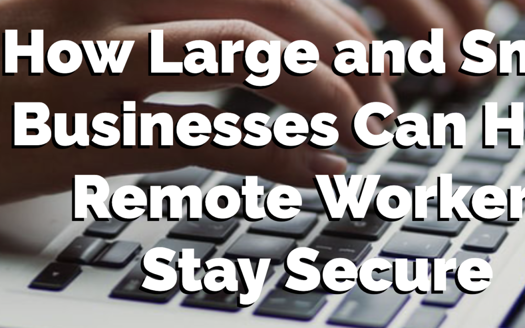 How Large and Small Businesses Can Help Remote Workers Stay Secure