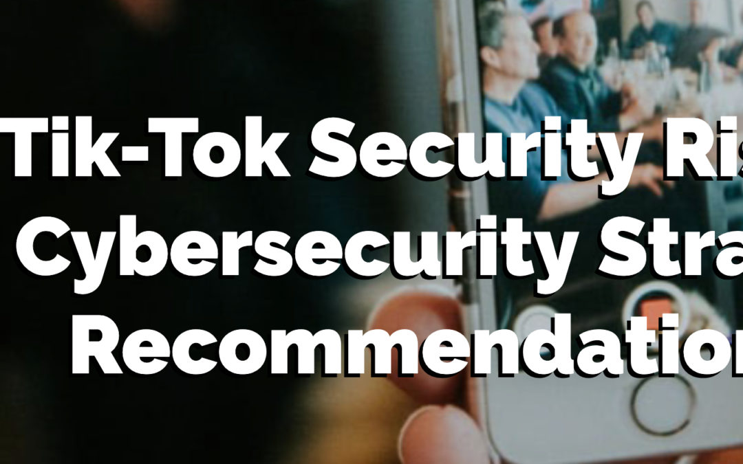 Tik-Tok Security Risks: 8 Cybersecurity Strategy Recommendations