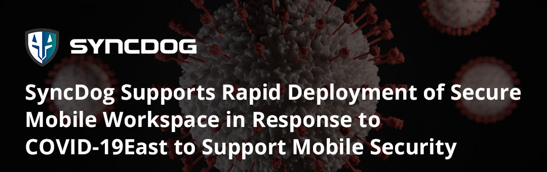 SyncDog Supports Rapid Deployment of Secure Mobile Workspace in Response to COVID-19