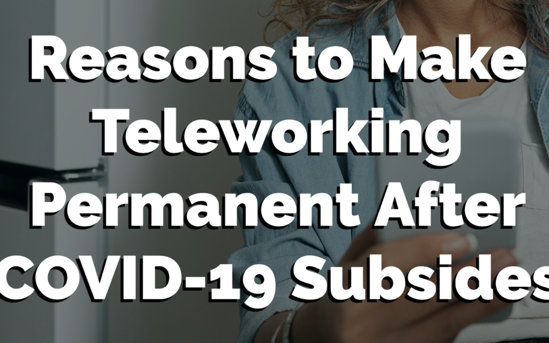 3 Reasons to Make Teleworking Permanent After COVID-19 Subsides