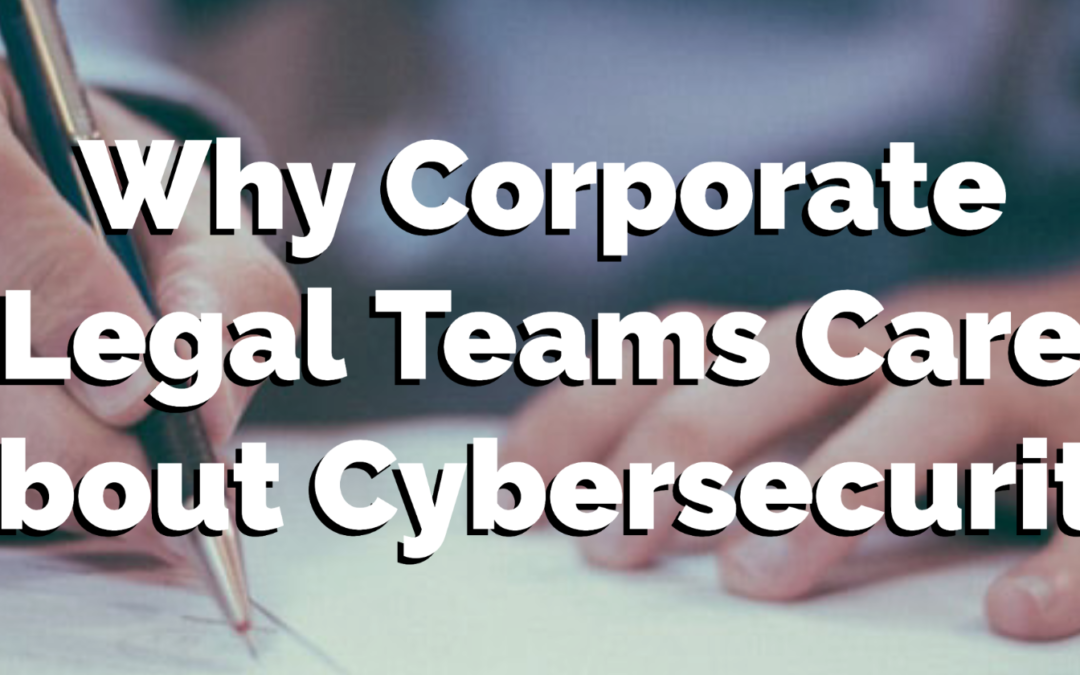 Why Corporate Legal Teams Care About Cybersecurity