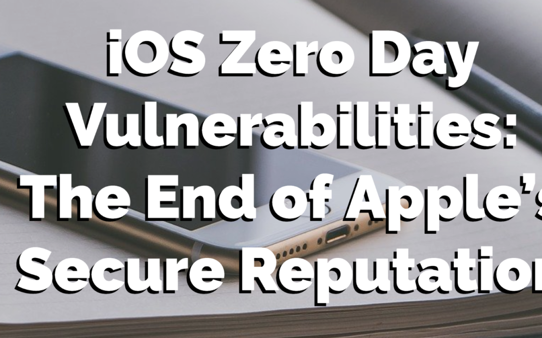 iOS Zero Day Vulnerabilities: The End of Apple's Secure Reputation