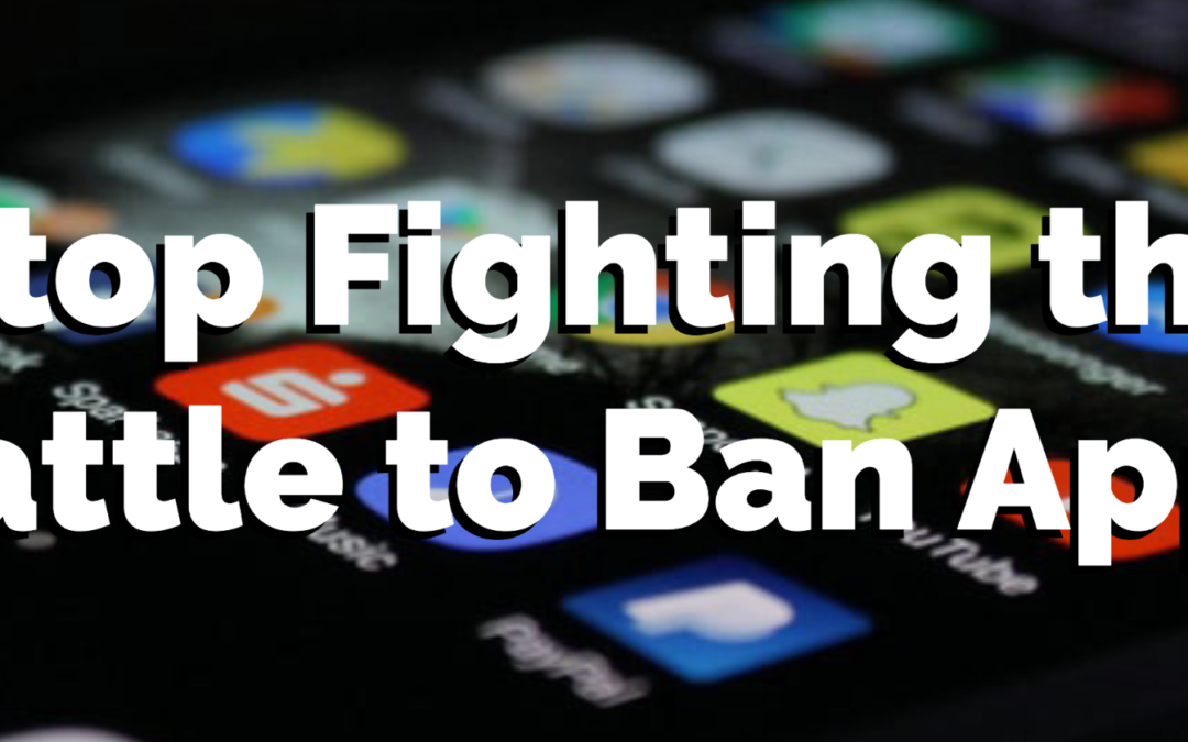 Stop Fighting the Battle to Ban Apps — Do THIS Instead