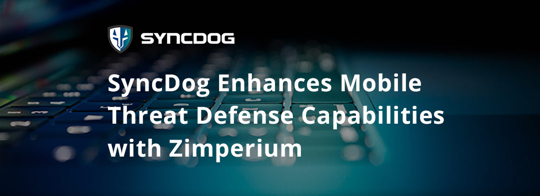SyncDog Enhances Mobile Threat Defense Capabilities with Zimperium