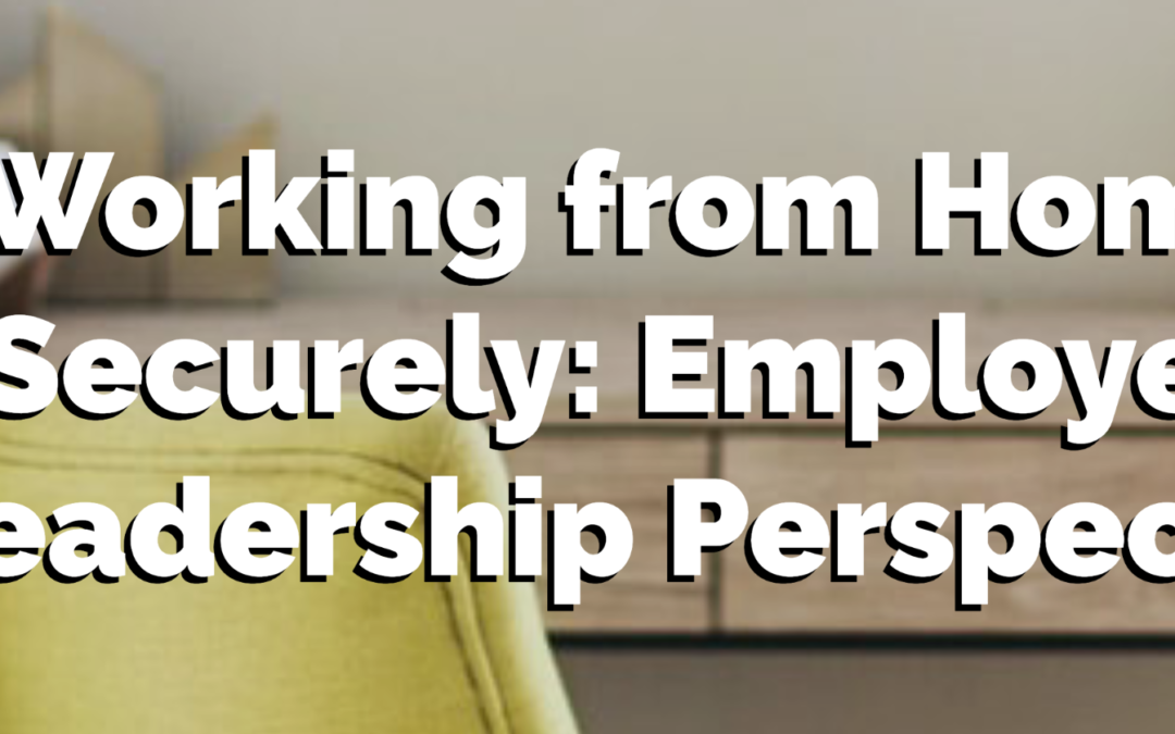 Working from Home Securely:  Employee and Leadership Perspectives