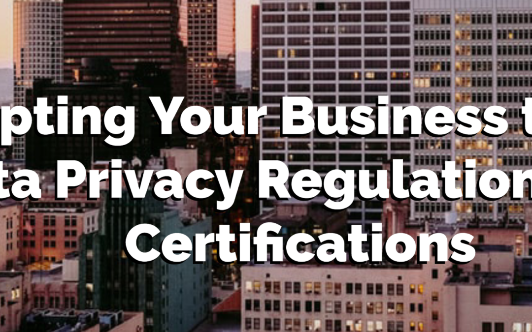 Adapting Your Business to New Data Privacy Regulations and Certifications