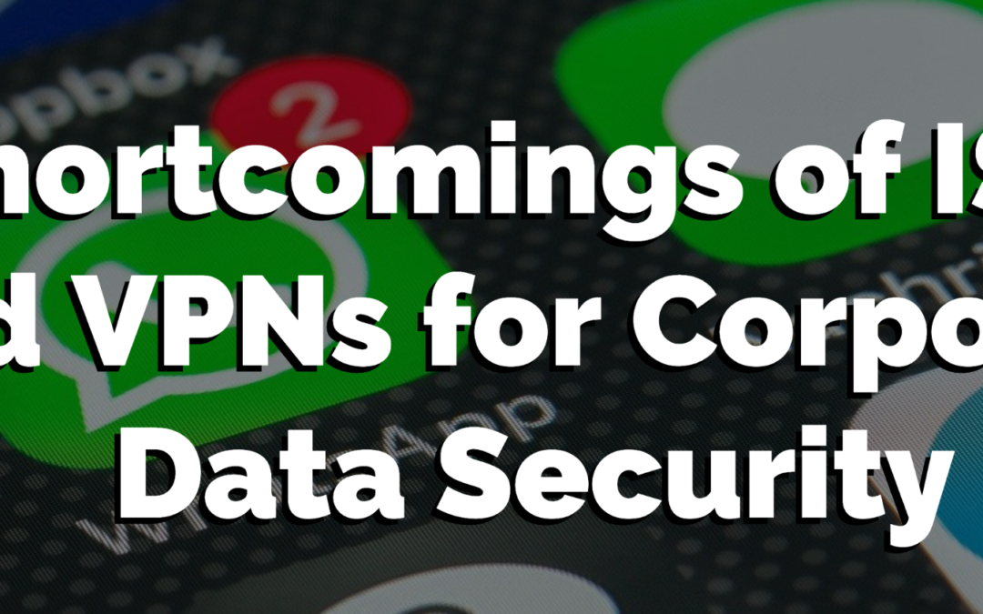 Shortcomings of ISPs and VPNs for Corporate Data Security