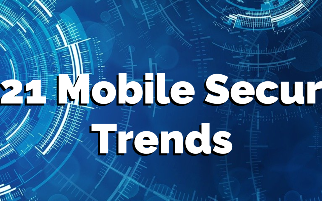 2021 Mobile Security Trends: Must-Have Features