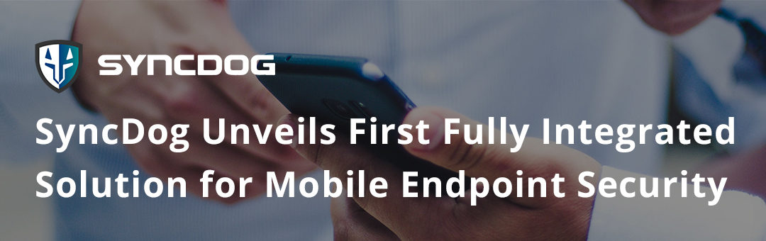 SyncDog Unveils First Fully Integrated Solution for Mobile Endpoint Security